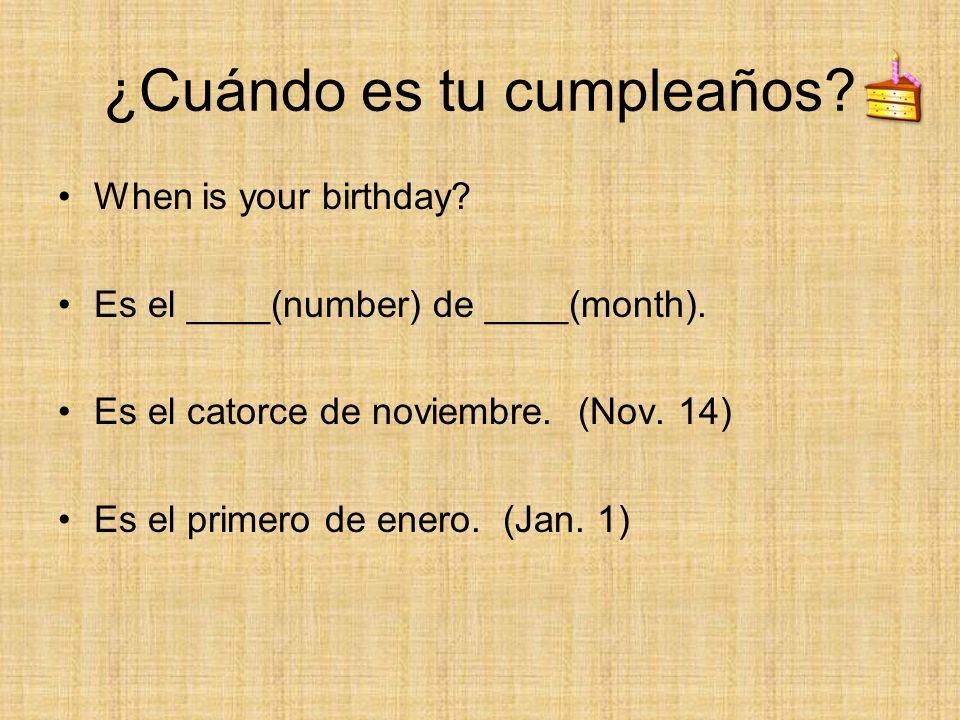 ¿Cuándo es tu cumpleaños? When is your birthday? Es el ____(number) de ____(month). Es el catorce de noviembre. (Nov. 14) Es el primero de enero. (Jan