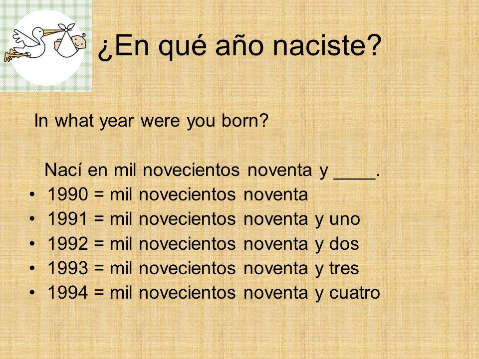 ¿En qué año naciste? In what year were you born? Nací en mil novecientos noventa y ____. 1990 = mil novecientos noventa 1991 = mil novecientos noventa
