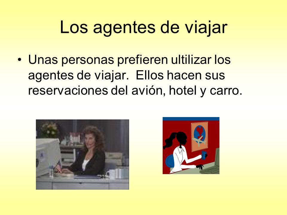 Los agentes de viajar Unas personas prefieren ultilizar los agentes de viajar. Ellos hacen sus reservaciones del avión, hotel y carro.
