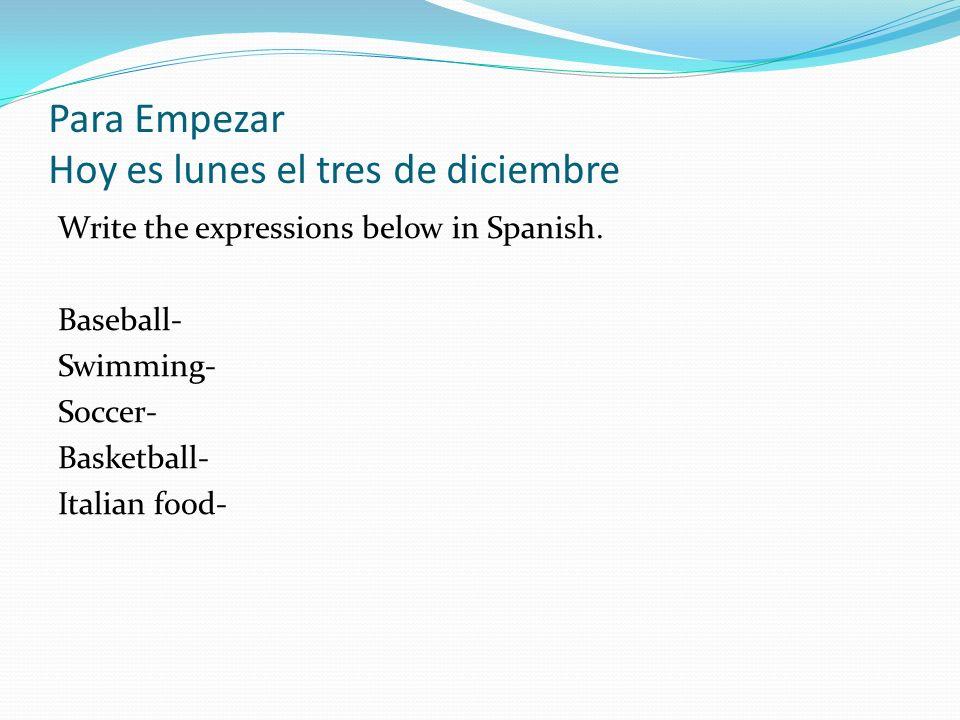 Para Empezar Hoy es lunes el tres de diciembre Write the expressions below in Spanish.
