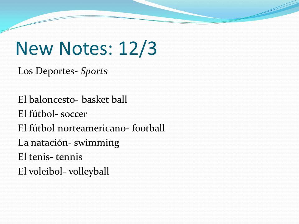 New Notes: 12/3 Los Deportes- Sports El baloncesto- basket ball El fútbol- soccer El fútbol norteamericano- football La natación- swimming El tenis- tennis El voleibol- volleyball