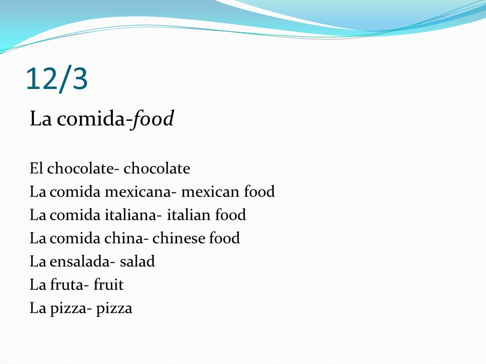 12/3 La comida-food El chocolate- chocolate La comida mexicana- mexican food La comida italiana- italian food La comida china- chinese food La ensalada- salad La fruta- fruit La pizza- pizza