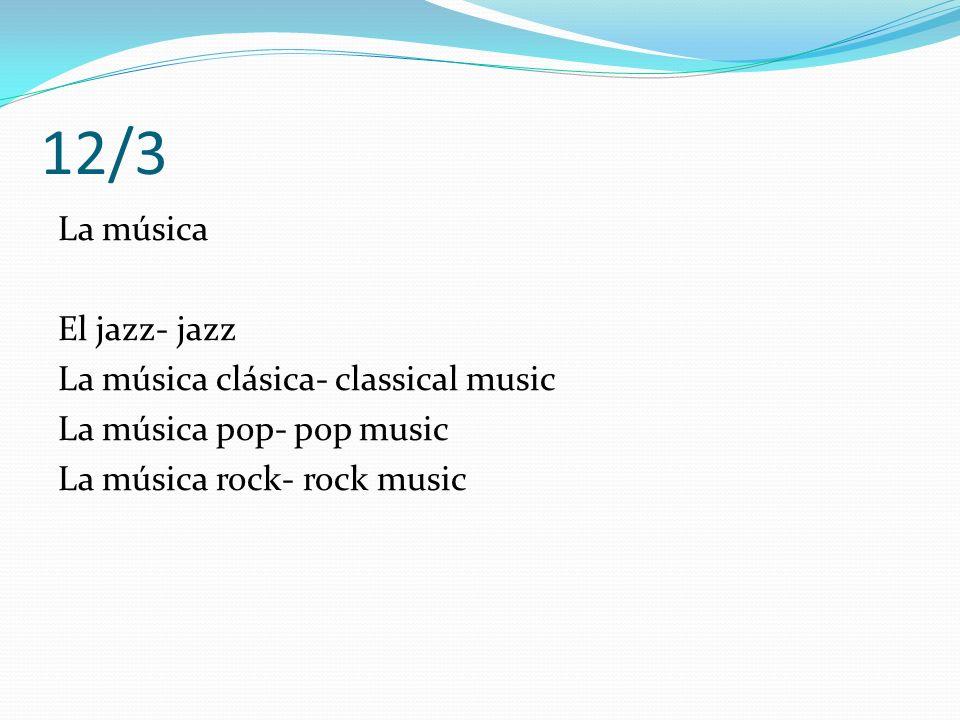 12/3 La música El jazz- jazz La música clásica- classical music La música pop- pop music La música rock- rock music