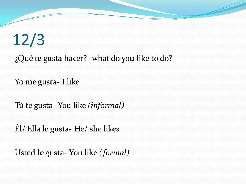 12/3 Nosotros/as nos gusta- We like Vosotros/as os gusta- You guys (informal) like Ellos/as les gusta- They like Ustedes les gusta- You guys (formal) like