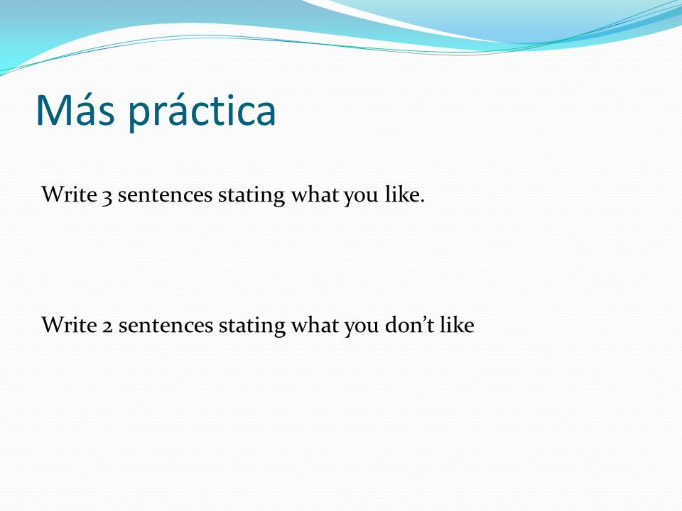 Más práctica Write 3 sentences stating what you like. Write 2 sentences stating what you dont like