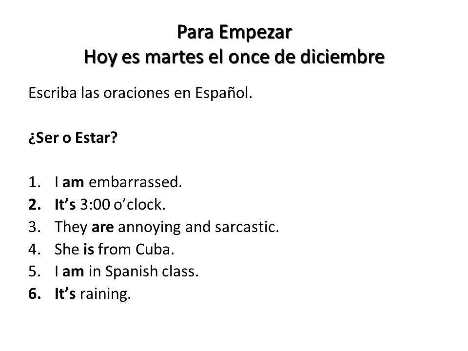 Para Empezar Hoy es martes el once de diciembre Escriba las oraciones en Español. ¿Ser o Estar? 1.I am embarrassed. 2.Its 3:00 oclock. 3.They are anno