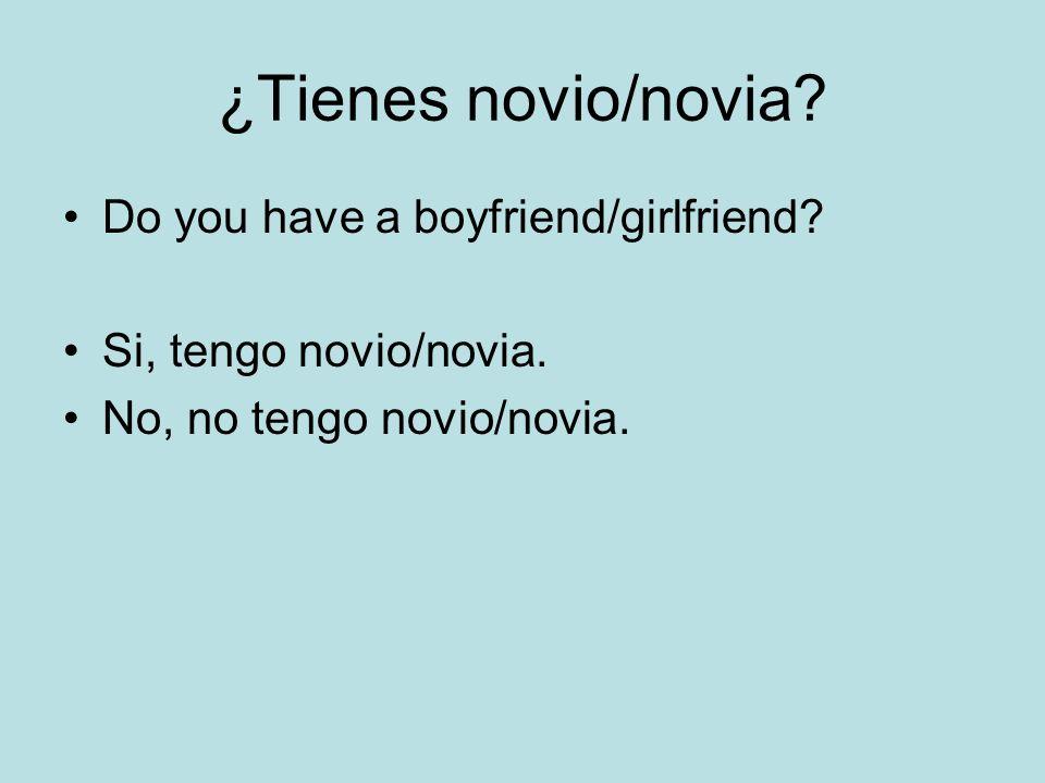 ¿Tienes novio/novia? Do you have a boyfriend/girlfriend? Si, tengo novio/novia. No, no tengo novio/novia.