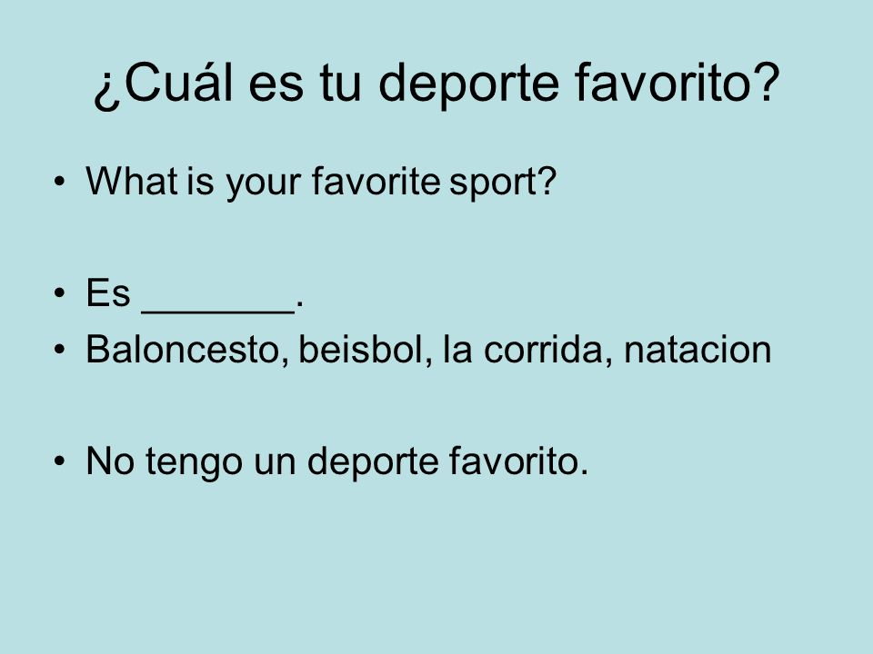 ¿Cuál es tu deporte favorito? What is your favorite sport? Es _______. Baloncesto, beisbol, la corrida, natacion No tengo un deporte favorito.