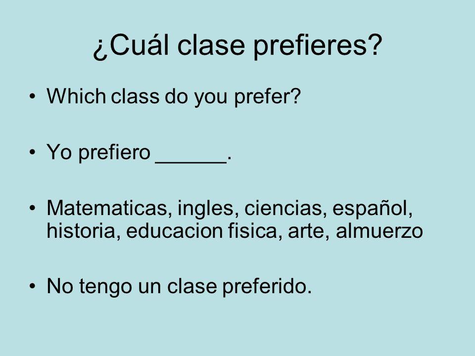 ¿Cuál clase prefieres? Which class do you prefer? Yo prefiero ______. Matematicas, ingles, ciencias, español, historia, educacion fisica, arte, almuer
