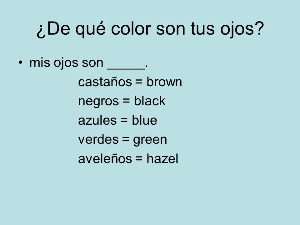 ¿De qué color son tus ojos? mis ojos son _____. castaños = brown negros = black azules = blue verdes = green aveleños = hazel