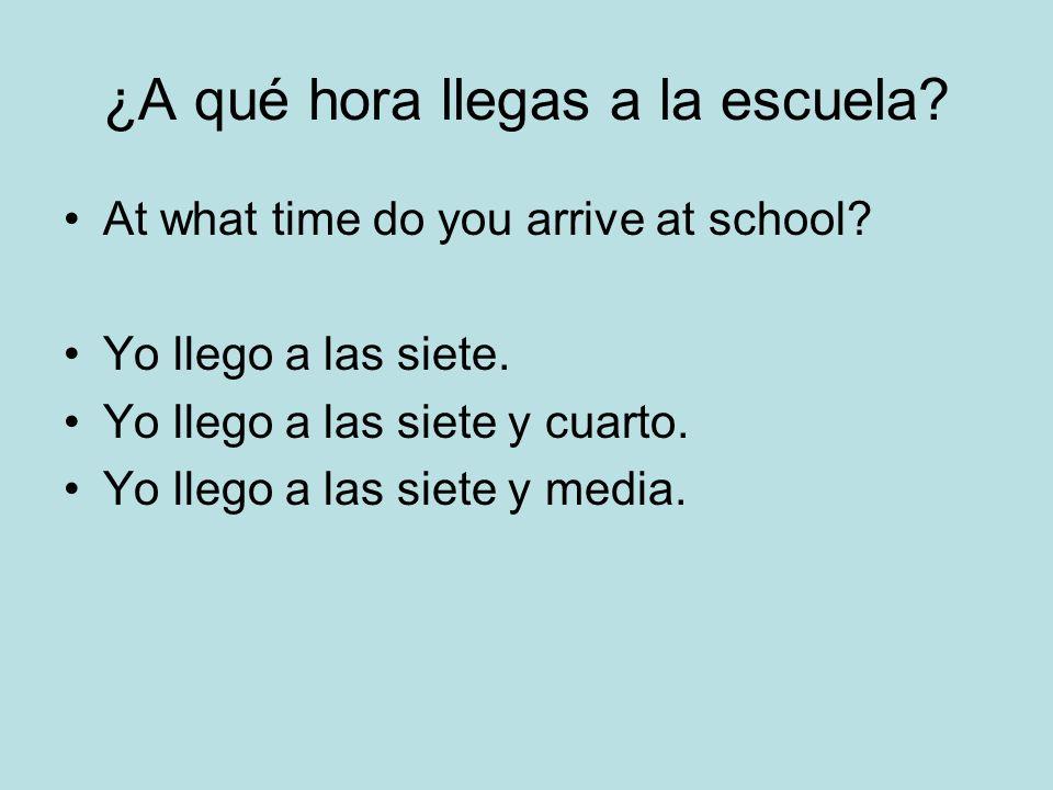 ¿A qué hora llegas a la escuela? At what time do you arrive at school? Yo llego a las siete. Yo llego a las siete y cuarto. Yo llego a las siete y med