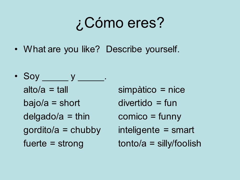 ¿Cómo eres? What are you like? Describe yourself. Soy _____ y _____. alto/a = tall simpàtico = nice bajo/a = short divertido = fun delgado/a = thin co