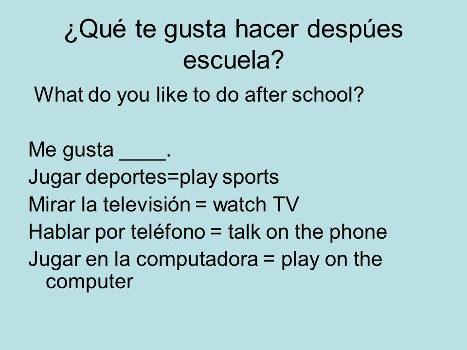 ¿Qué te gusta hacer despúes escuela? What do you like to do after school? Me gusta ____. Jugar deportes=play sports Mirar la televisión = watch TV Hab