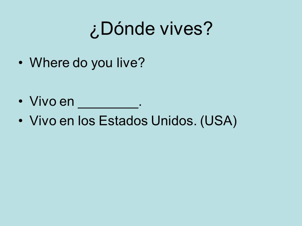 ¿Dónde vives? Where do you live? Vivo en ________. Vivo en los Estados Unidos. (USA)