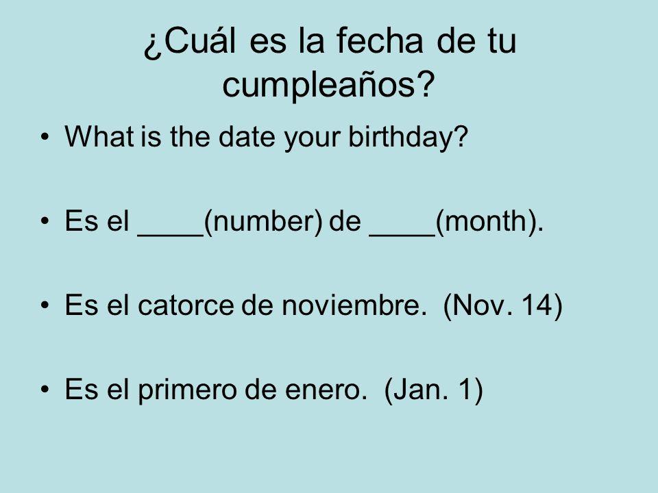 ¿Cuál es la fecha de tu cumpleaños? What is the date your birthday? Es el ____(number) de ____(month). Es el catorce de noviembre. (Nov. 14) Es el pri