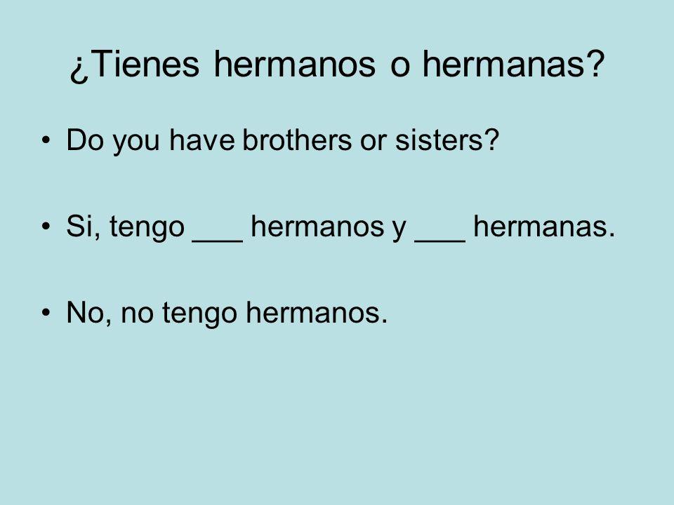 ¿Tienes hermanos o hermanas? Do you have brothers or sisters? Si, tengo ___ hermanos y ___ hermanas. No, no tengo hermanos.
