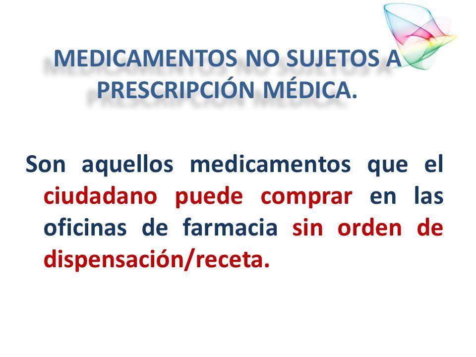 MEDICAMENTOS NO SUJETOS A PRESCRIPCIÓN MÉDICA. Son aquellos medicamentos que el ciudadano puede comprar en las oficinas de farmacia sin orden de dispe