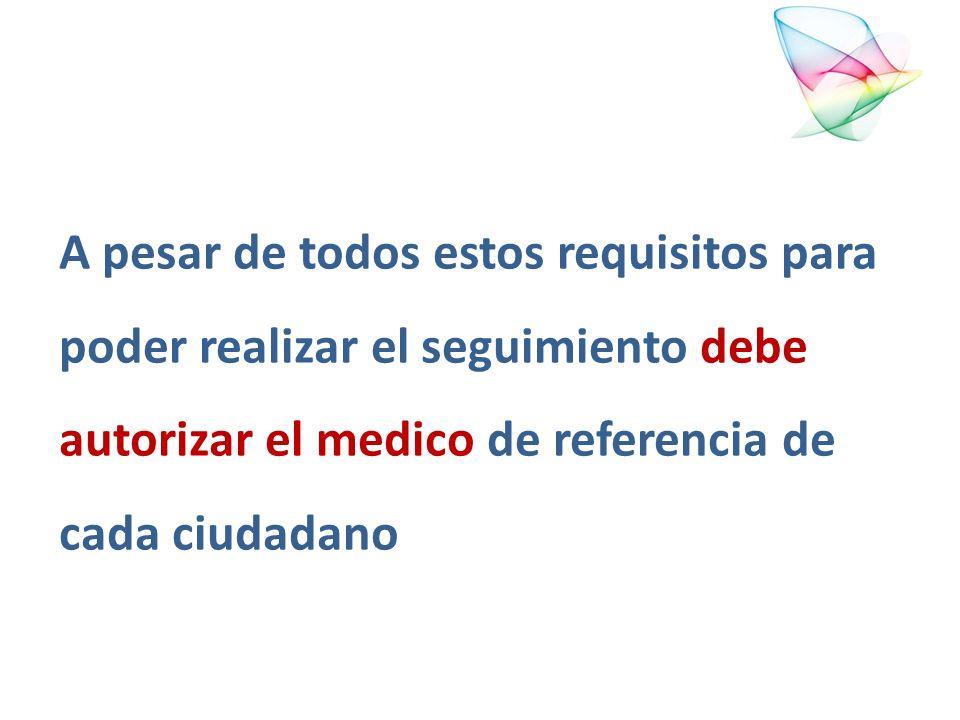 A pesar de todos estos requisitos para poder realizar el seguimiento debe autorizar el medico de referencia de cada ciudadano