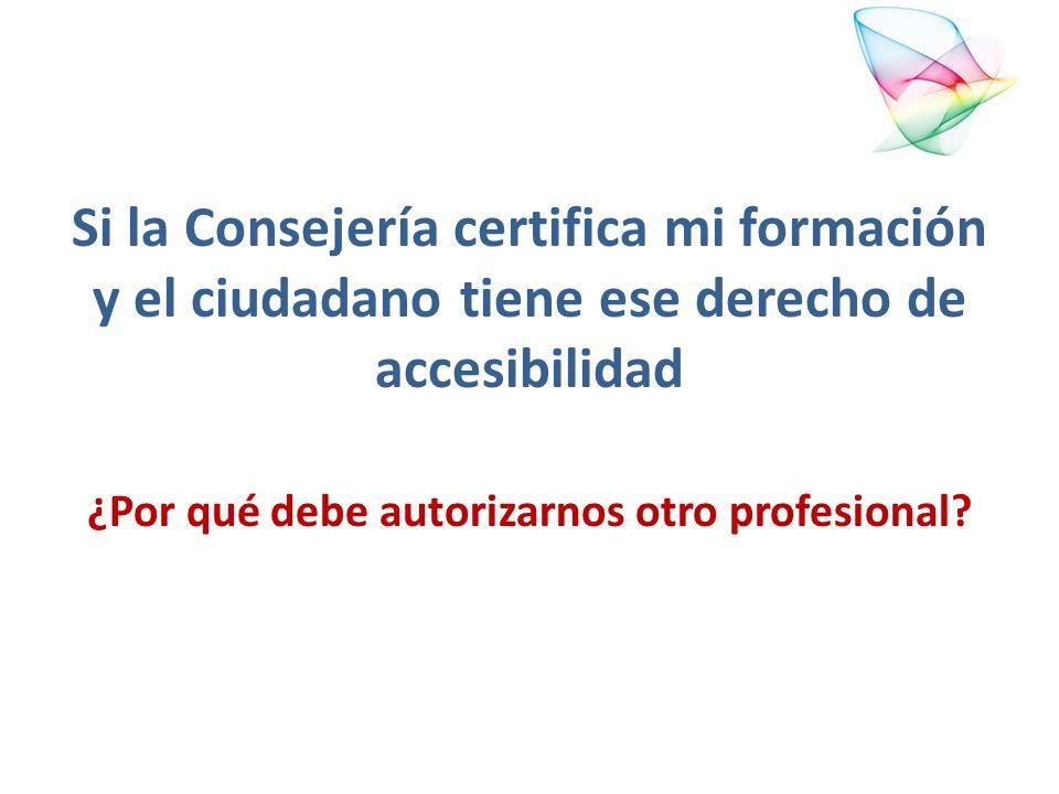 Si la Consejería certifica mi formación y el ciudadano tiene ese derecho de accesibilidad ¿Por qué debe autorizarnos otro profesional?