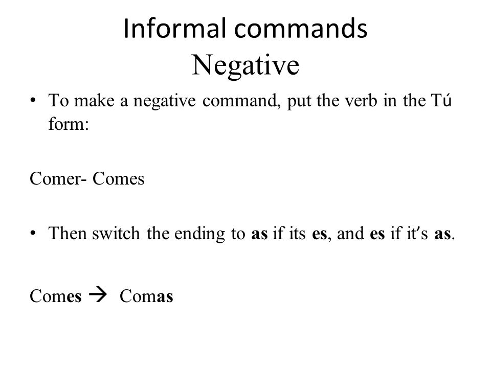 Informal commands Negative To make a negative command, put the verb in the T ú form: Comer- Comes Then switch the ending to as if its es, and es if it