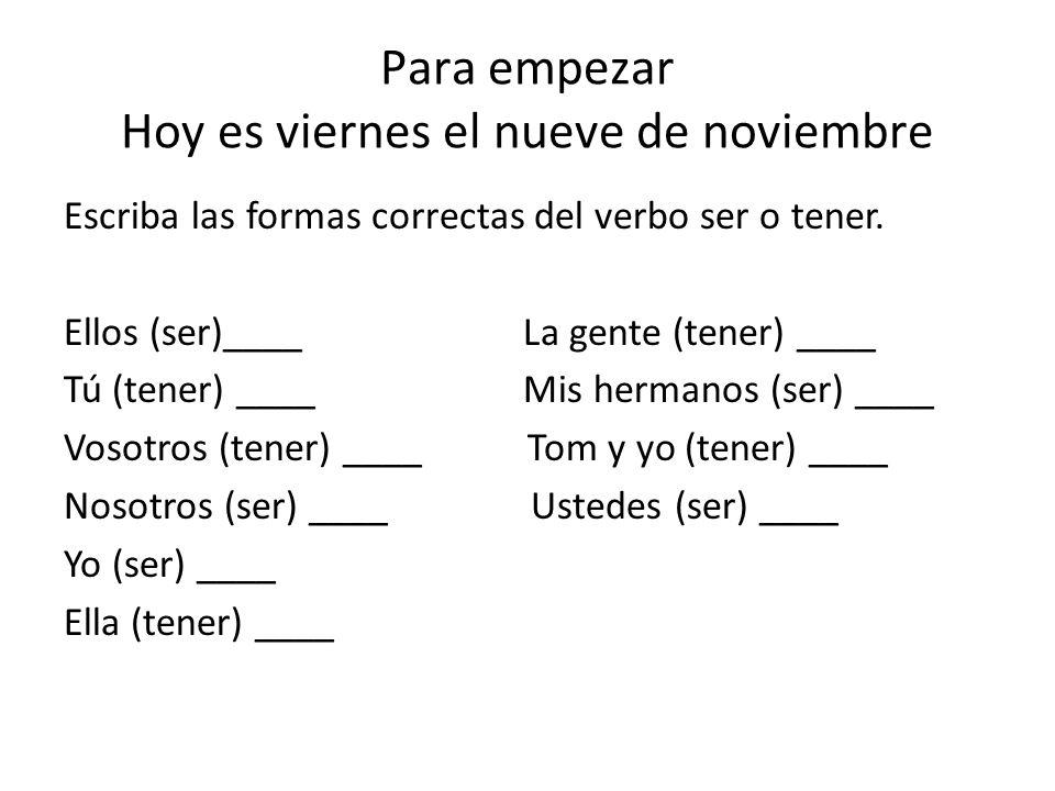 Para empezar Hoy es viernes el nueve de noviembre Escriba las formas correctas del verbo ser o tener.