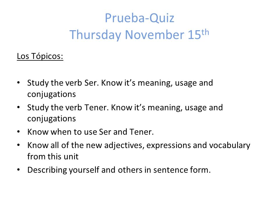 Prueba-Quiz Thursday November 15 th Los Tópicos: Study the verb Ser. Know its meaning, usage and conjugations Study the verb Tener. Know its meaning,