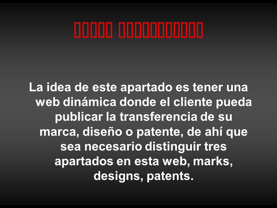 Canal Interactivo La idea de este apartado es tener una web dinámica donde el cliente pueda publicar la transferencia de su marca, diseño o patente, de ahí que sea necesario distinguir tres apartados en esta web, marks, designs, patents.