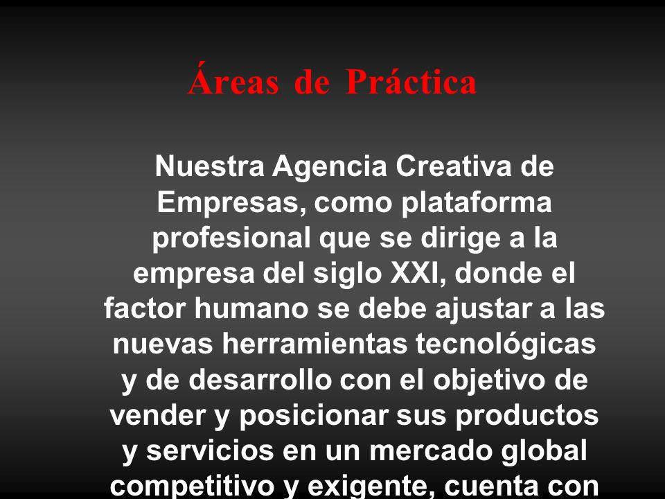 Áreas de Práctica Nuestra Agencia Creativa de Empresas, como plataforma profesional que se dirige a la empresa del siglo XXI, donde el factor humano se debe ajustar a las nuevas herramientas tecnológicas y de desarrollo con el objetivo de vender y posicionar sus productos y servicios en un mercado global competitivo y exigente, cuenta con distintas Áreas de Práctica: