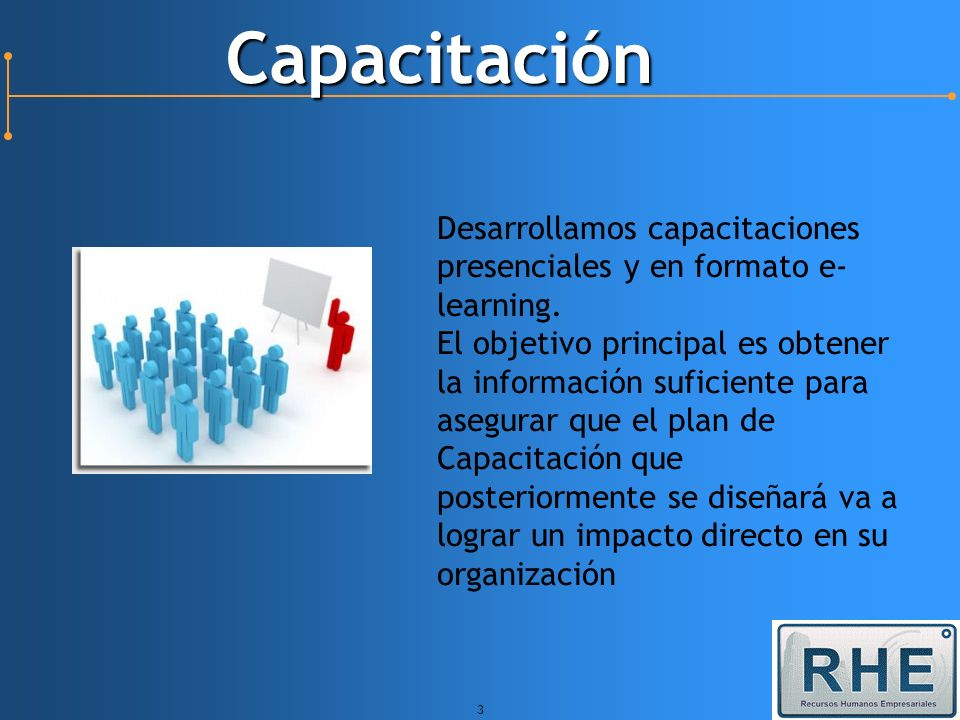 3 Capacitación Desarrollamos capacitaciones presenciales y en formato e- learning. El objetivo principal es obtener la información suficiente para ase