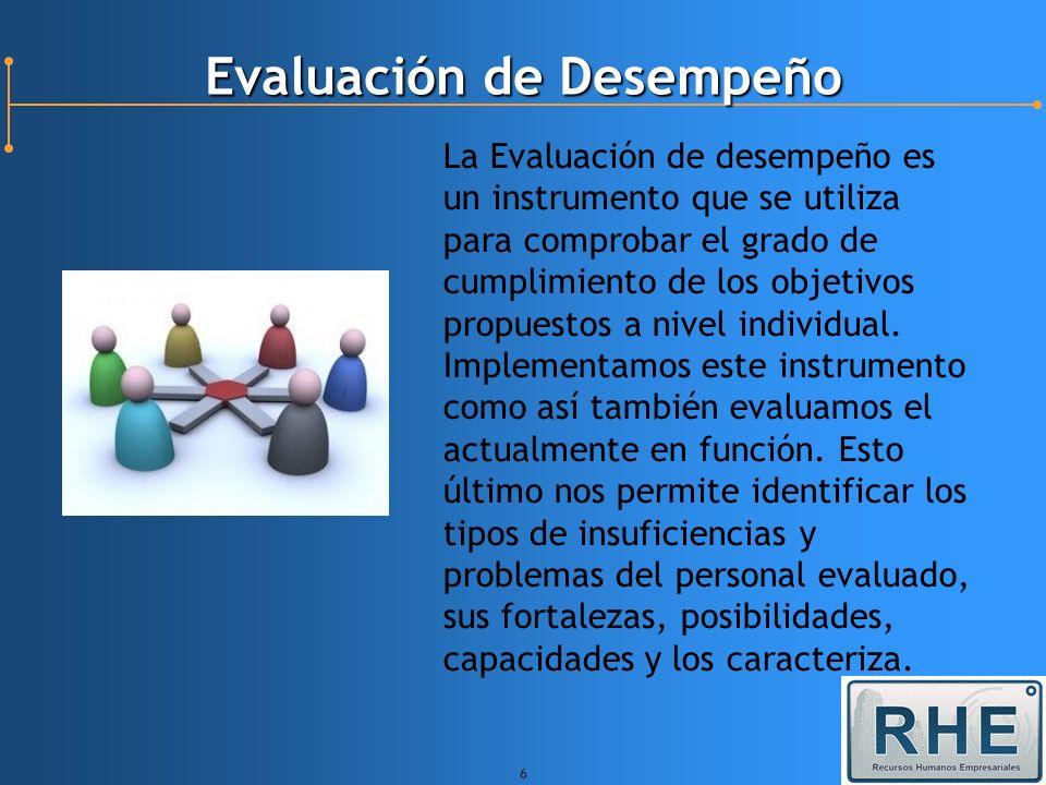 6 Evaluación de Desempeño La Evaluación de desempeño es un instrumento que se utiliza para comprobar el grado de cumplimiento de los objetivos propues