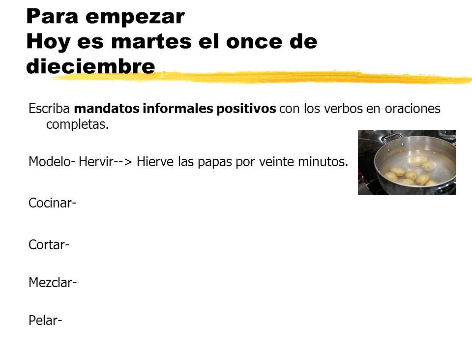 Para empezar Hoy es martes el once de dieciembre Escriba mandatos informales positivos con los verbos en oraciones completas. Modelo- Hervir--> Hierve
