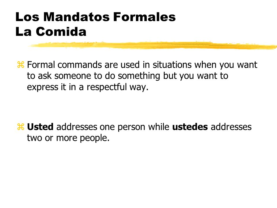 Los Mandatos Formales La Comida zFormal commands are used in situations when you want to ask someone to do something but you want to express it in a respectful way.