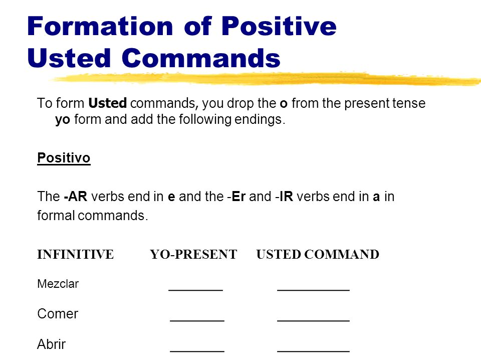 Formation of Positive Usted Commands To form Usted commands, you drop the o from the present tense yo form and add the following endings.