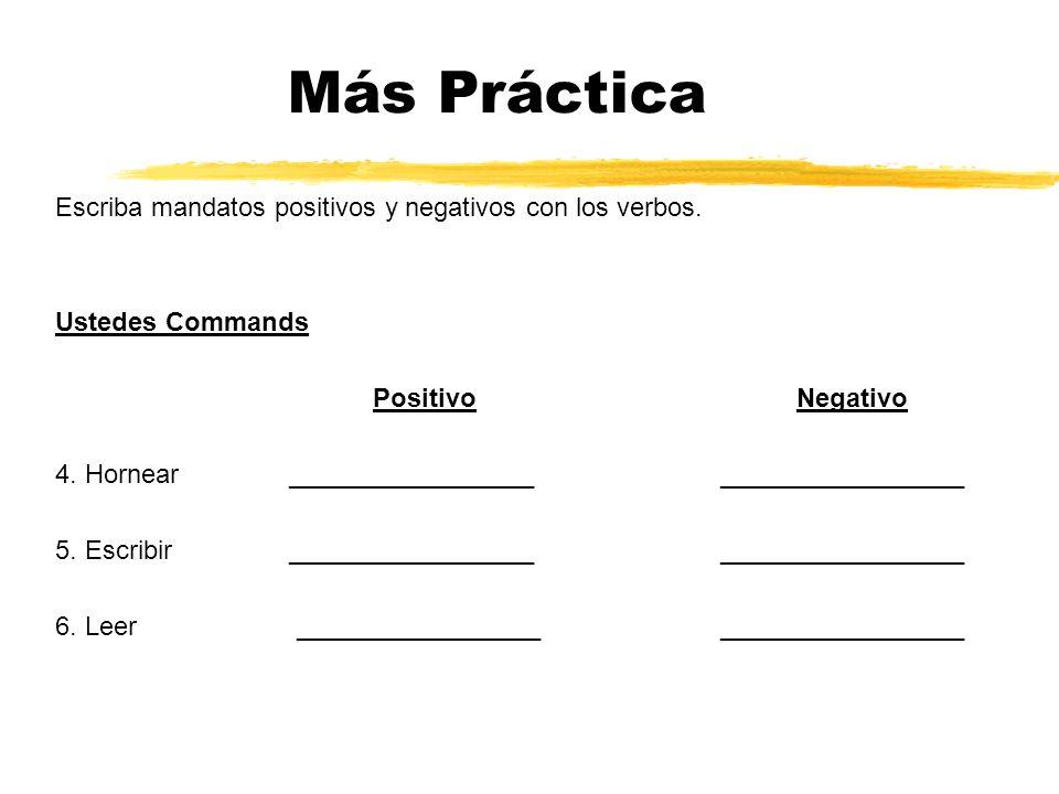 Más Práctica Escriba mandatos positivos y negativos con los verbos. Ustedes Commands PositivoNegativo 4. Hornear _________________ _________________ 5