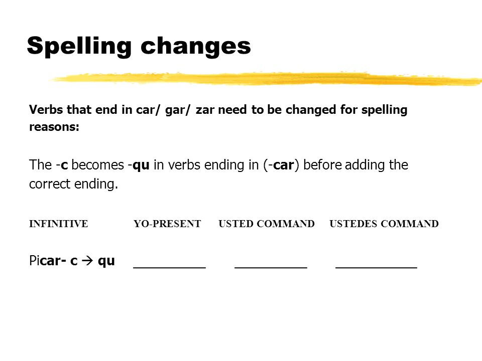 Spelling changes Verbs that end in car/ gar/ zar need to be changed for spelling reasons: The -c becomes -qu in verbs ending in (-car) before adding the correct ending.
