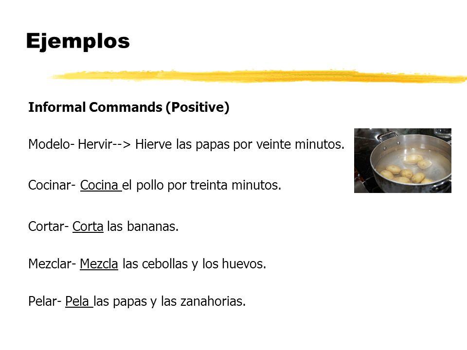 Ejemplos Informal Commands (Positive) Modelo- Hervir--> Hierve las papas por veinte minutos. Cocinar- Cocina el pollo por treinta minutos. Cortar- Cor