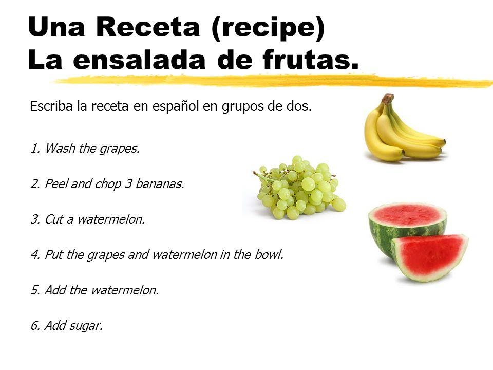 Una Receta (recipe) La ensalada de frutas. Escriba la receta en español en grupos de dos. 1. Wash the grapes. 2. Peel and chop 3 bananas. 3. Cut a wat
