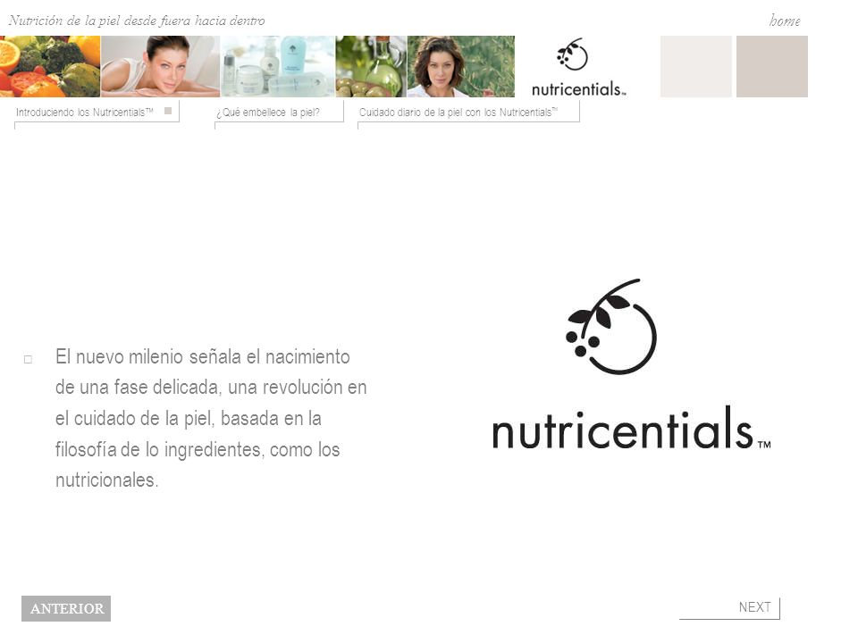 Nutrition from the Outside In ¿Qué embellece la piel?Cuidado diario de la piel con los Nutricentials Introduciendo los Nutricentials home NEXT BACK Nutricentials - Ingredientes SE HALLAN EN EL ACEITE EXTRAVIRGEN SE HALLAN EN LAS ZANAHORIAS Y LOS TOMATES SE HALLAN EN LAS FRESAS SE HALLAN EN LA PAPAYA SE HALLAN EN LAS SEMILLAS DE LA SOJA.