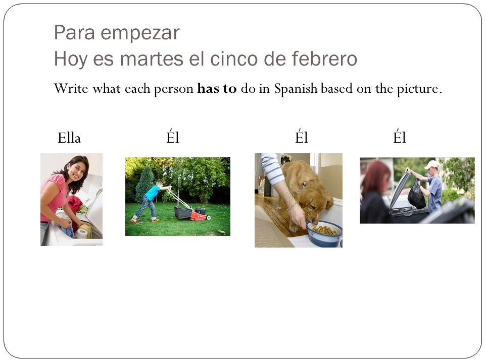Para empezar Hoy es martes el cinco de febrero Write what each person has to do in Spanish based on the picture. Ella Él ÉlÉl