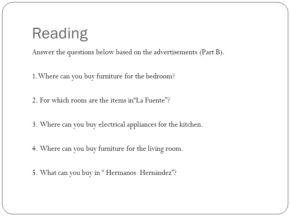 Reading Answer the questions below based on the advertisements (Part B). 1.Where can you buy furniture for the bedroom? 2. For which room are the item