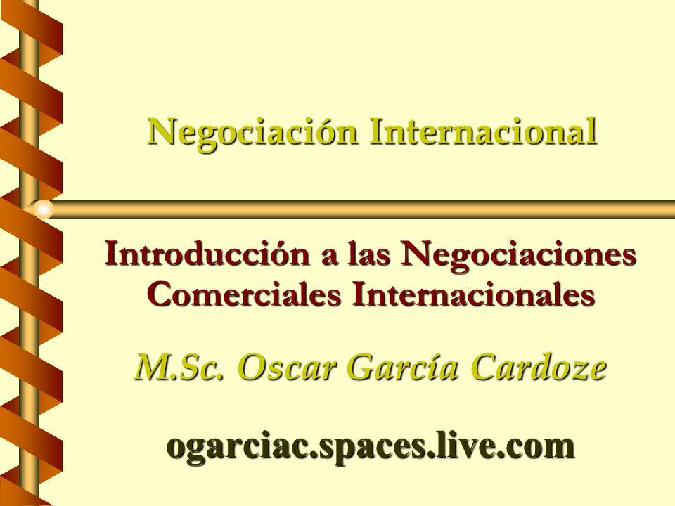 Negociación Internacional Introducción a las Negociaciones Comerciales Internacionales M.Sc. Oscar García Cardoze ogarciac.spaces.live.com