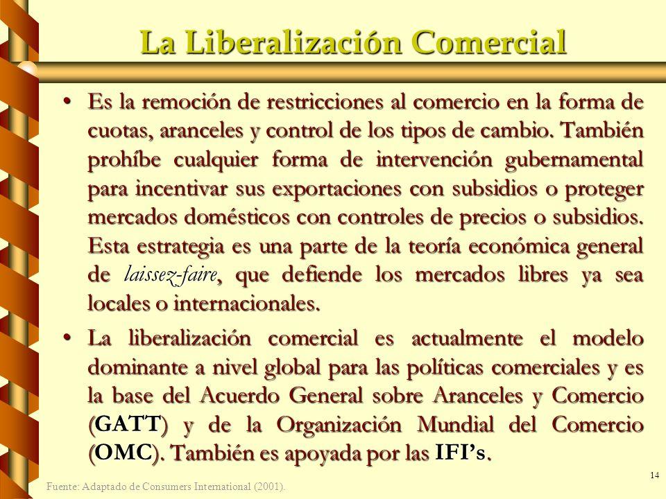 14 La Liberalización Comercial Es la remoción de restricciones al comercio en la forma de cuotas, aranceles y control de los tipos de cambio. También