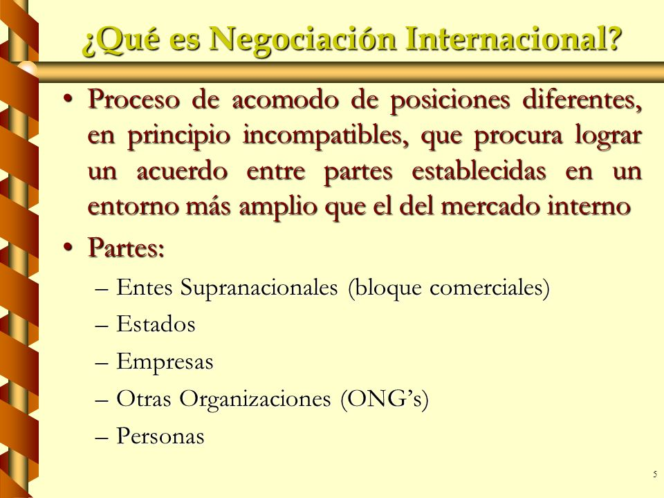 5 ¿Qué es Negociación Internacional? Proceso de acomodo de posiciones diferentes, en principio incompatibles, que procura lograr un acuerdo entre part