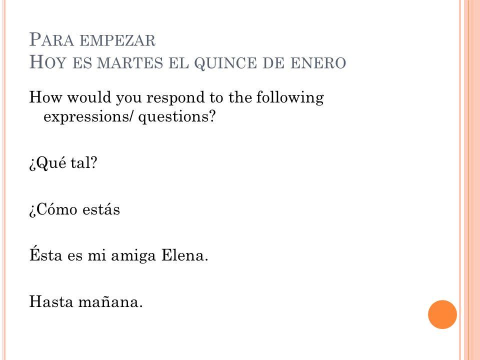 P ARA EMPEZAR H OY ES MARTES EL QUINCE DE ENERO How would you respond to the following expressions/ questions? ¿Qué tal? ¿Cómo estás Ésta es mi amiga