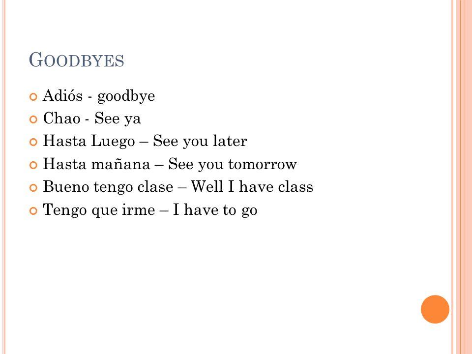 G OODBYES Adiós - goodbye Chao - See ya Hasta Luego – See you later Hasta mañana – See you tomorrow Bueno tengo clase – Well I have class Tengo que ir