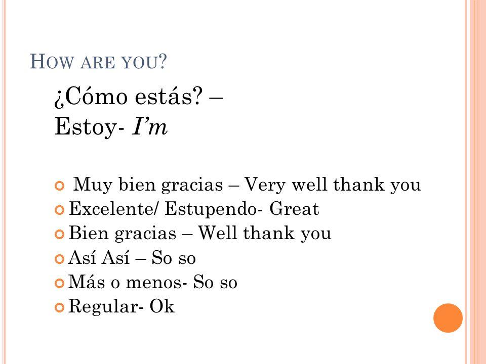 H OW ARE YOU ? ¿Cómo estás? – Estoy- Im Muy bien gracias – Very well thank you Excelente/ Estupendo- Great Bien gracias – Well thank you Así Así – So