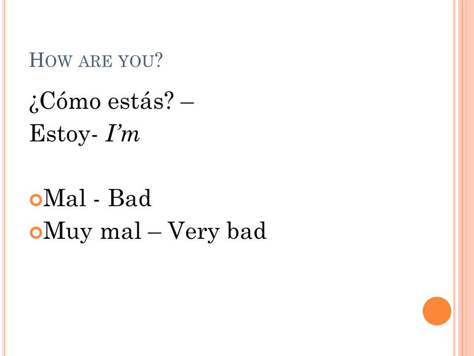 H OW ARE YOU ? ¿Cómo estás? – Estoy- Im Mal - Bad Muy mal – Very bad
