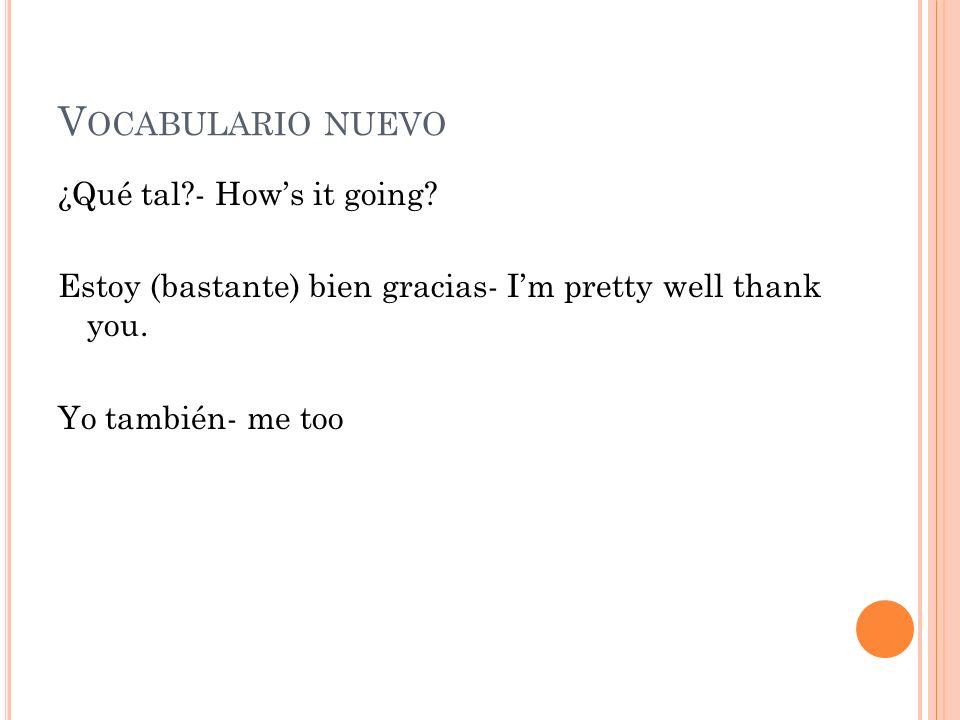 V OCABULARIO NUEVO ¿Qué tal?- Hows it going? Estoy (bastante) bien gracias- Im pretty well thank you. Yo también- me too