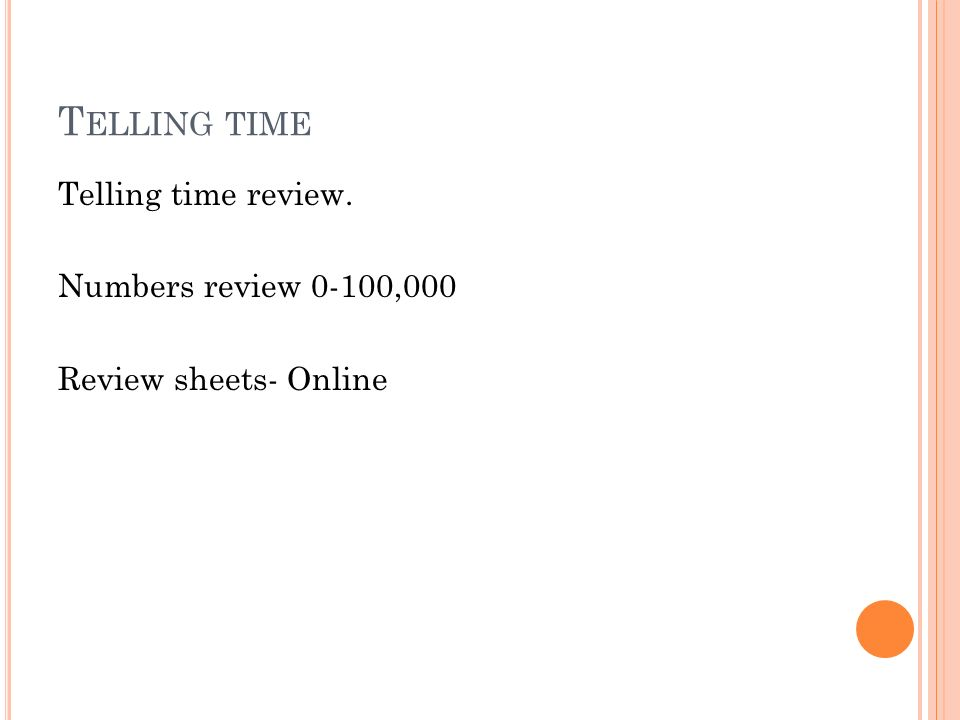 T ELLING TIME Telling time review. Numbers review 0-100,000 Review sheets- Online