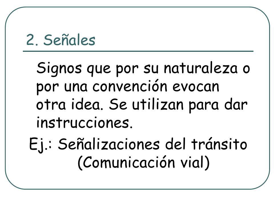 2. Señales Signos que por su naturaleza o por una convención evocan otra idea. Se utilizan para dar instrucciones. Ej.: Señalizaciones del tránsito (C